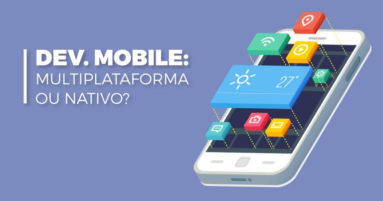 Desenvolvimento mobile multiplataforma ou nativo, qual é melhor?